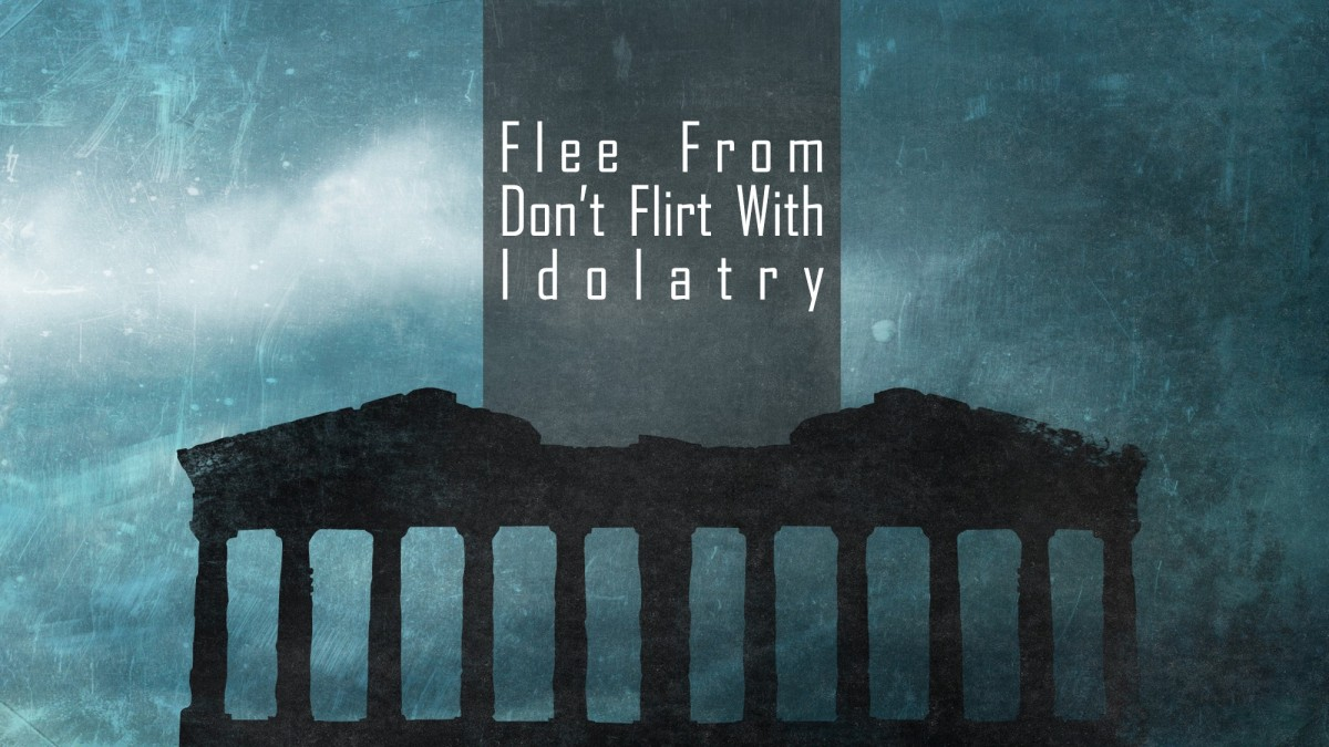 Flee From, Don't Flirt With Idolatry