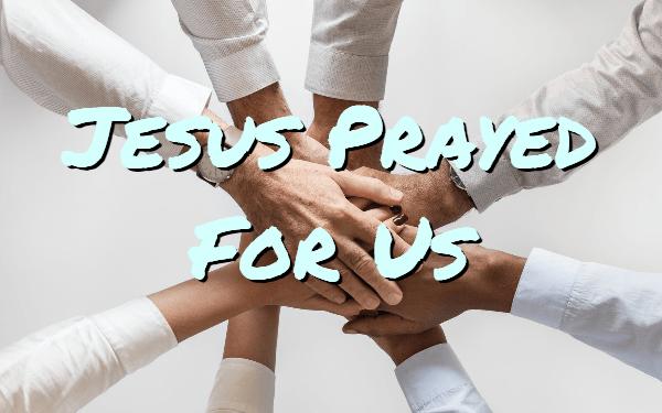 Jesus Prayed forUs