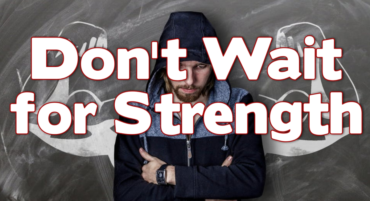 Don't Wait for Strength