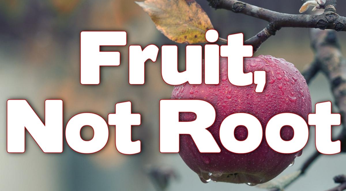 Fruit, not Root