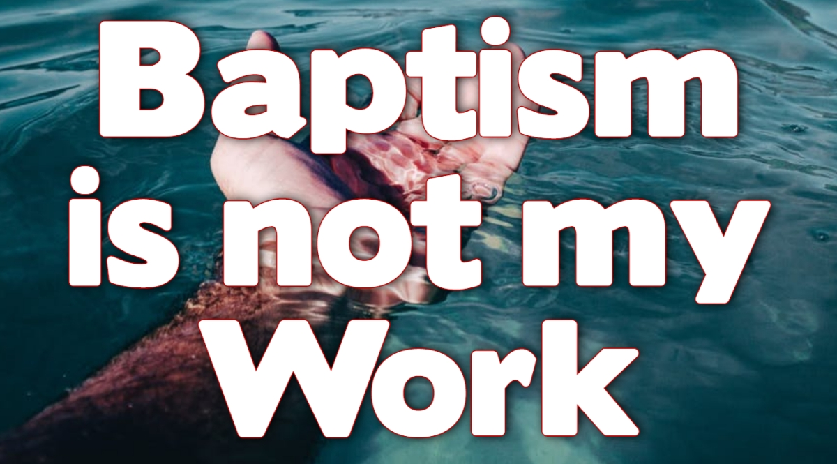 Baptism is not my Work