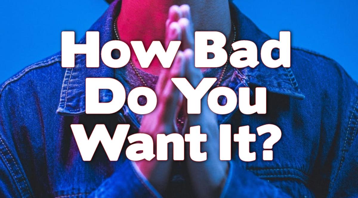 How Bad Do You WantIt?