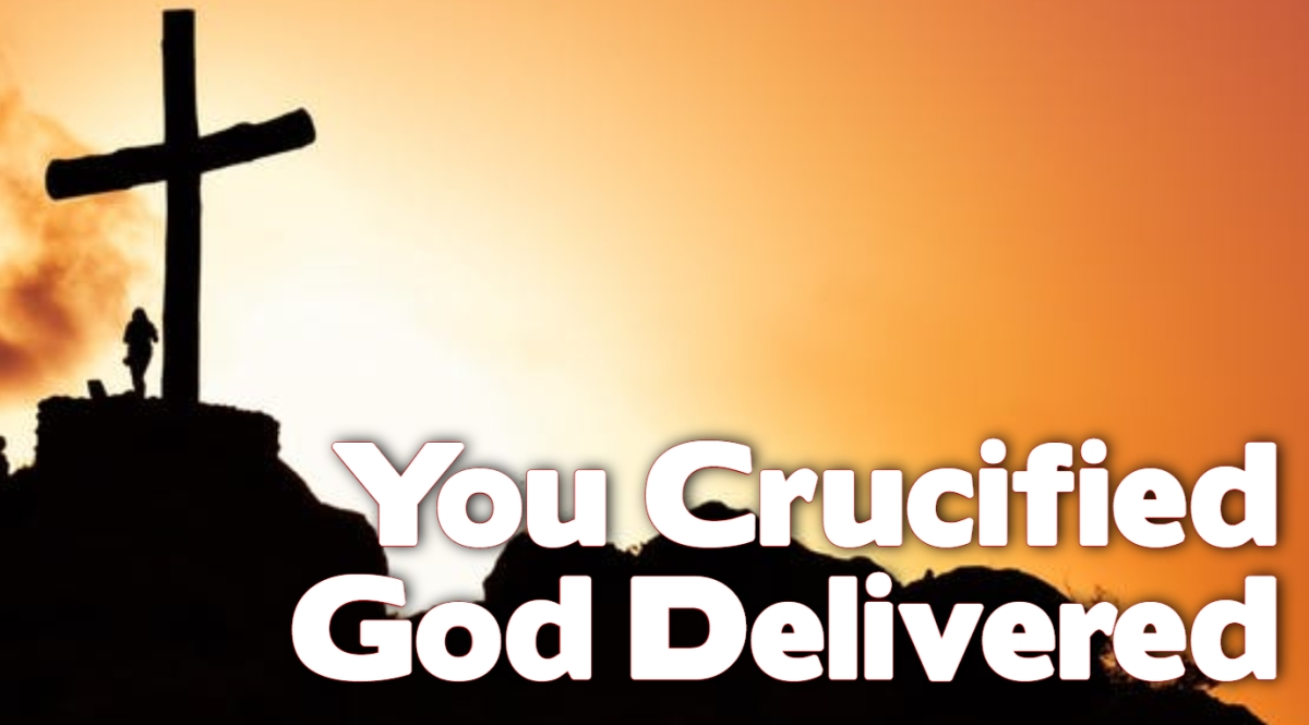 You Crucified; God Delivered