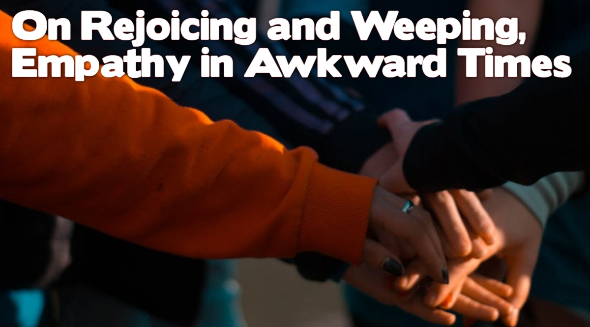 On Rejoicing and Weeping–Empathy in Awkward Times