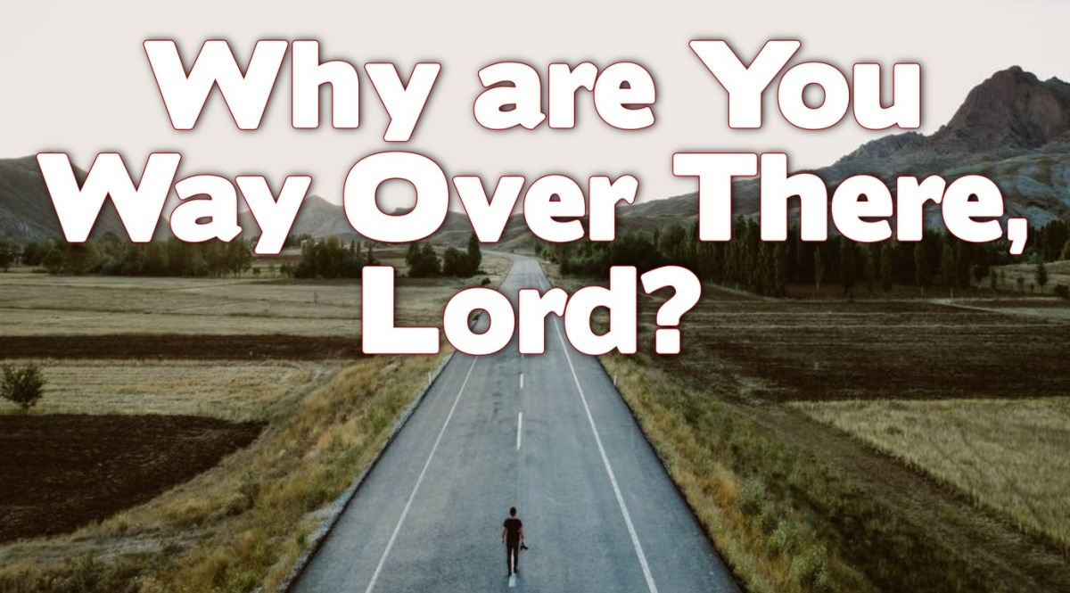 Why are You Way Over There,Lord?