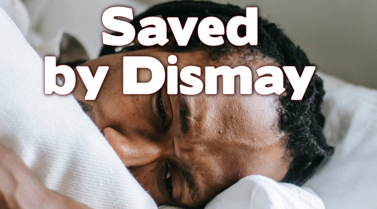 Saved by Dismay