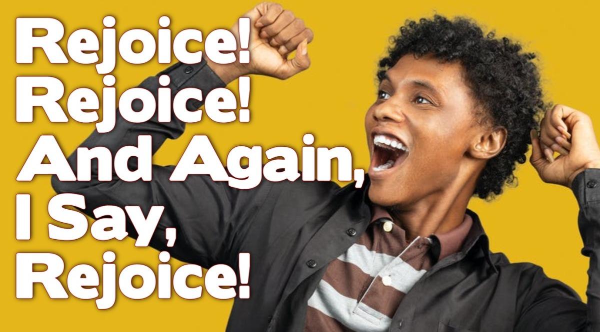 Rejoice! Rejoice! And Again, I Say,Rejoice!