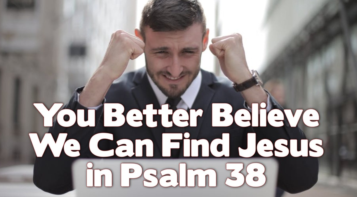 You Better Believe We Can Find Jesus in Psalm38