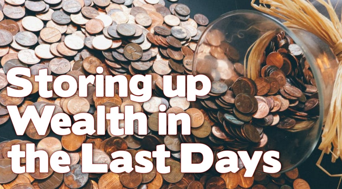 Storing Up Wealth in the LastDays