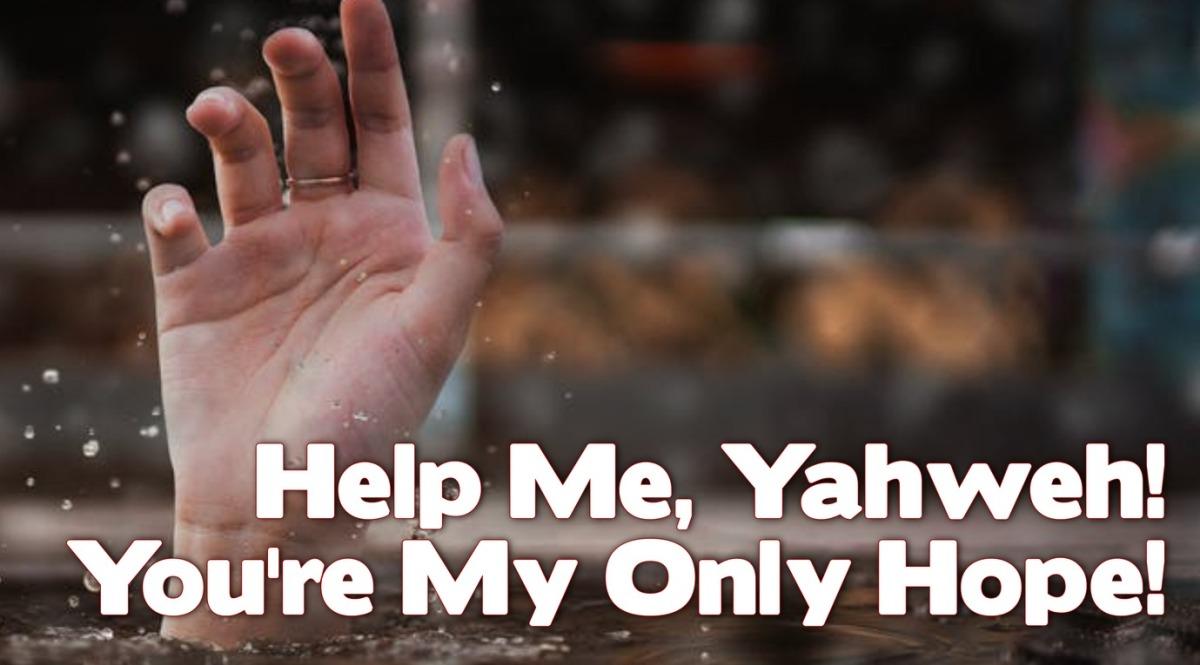 Help Me, Yahweh! You're My OnlyHope!
