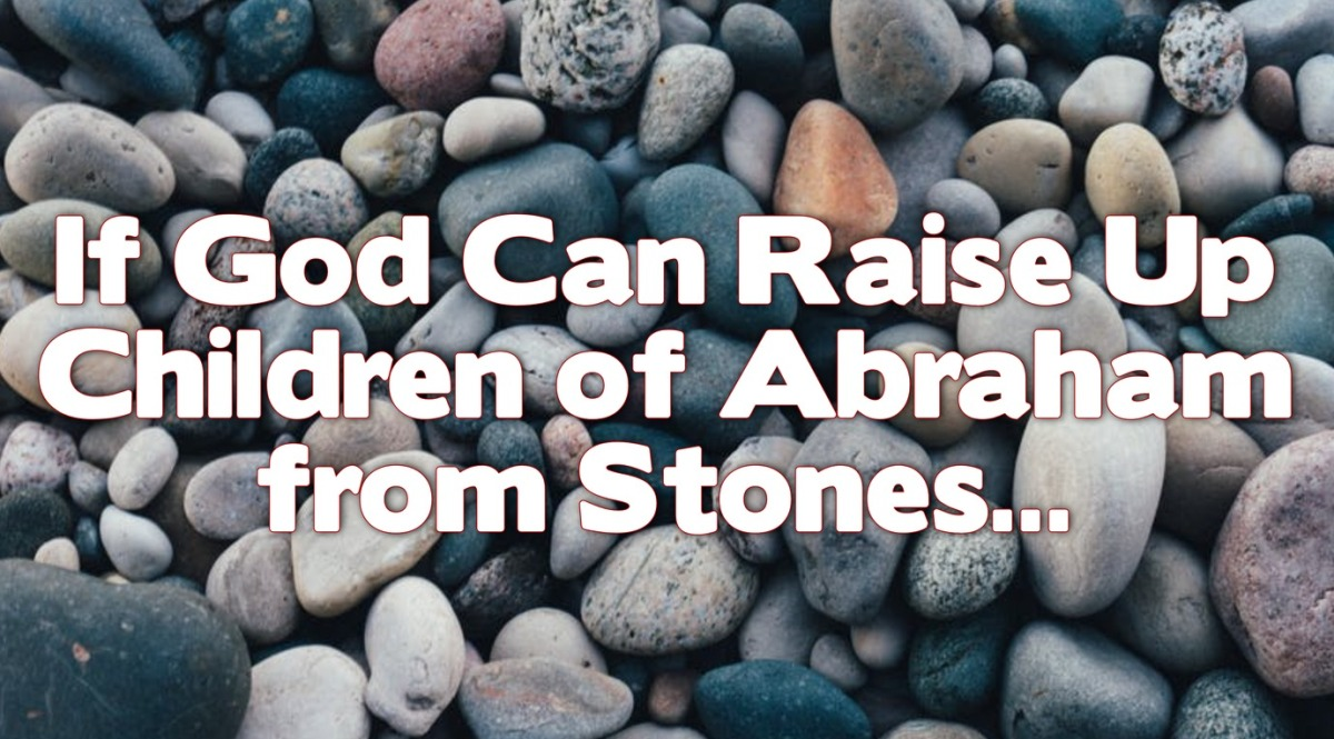 If God Can Raise Up Children of Abraham fromStones…